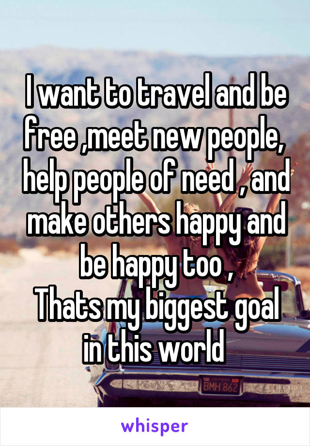 I want to travel and be free ,meet new people,  help people of need , and make others happy and be happy too , Thats my biggest goal in this world