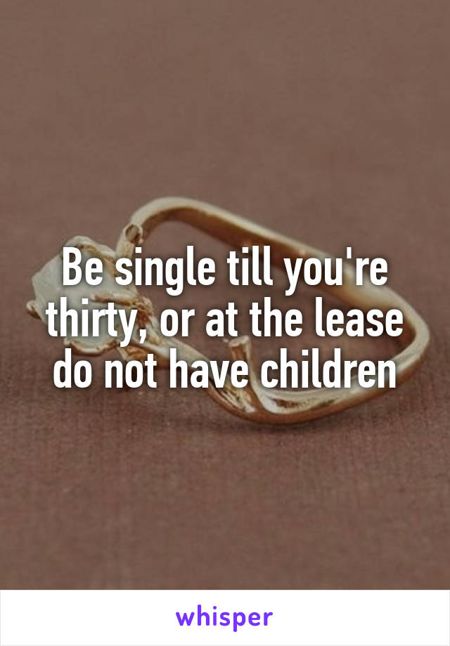 Be single till you're thirty, or at the lease do not have children