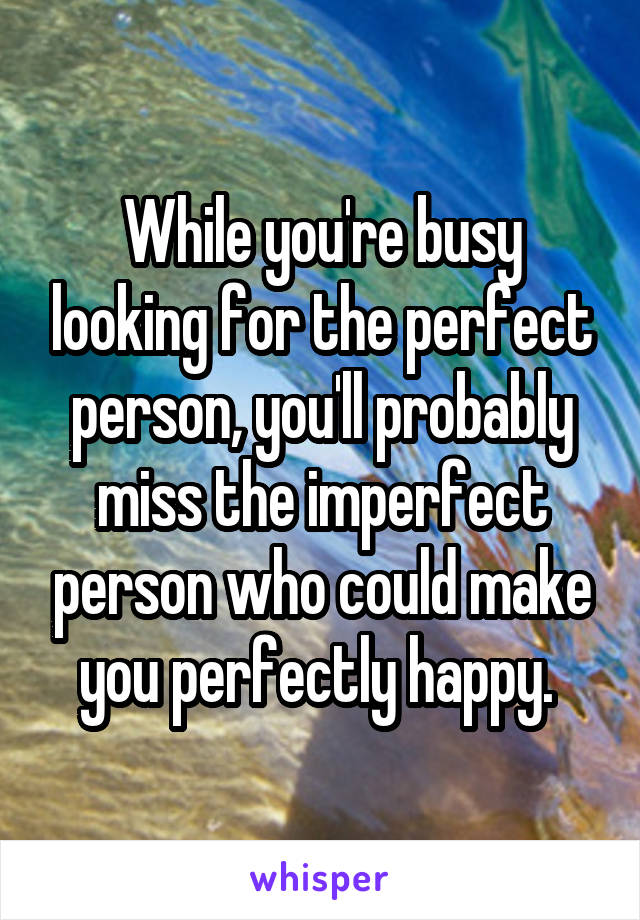 While you're busy looking for the perfect person, you'll probably miss the imperfect person who could make you perfectly happy.