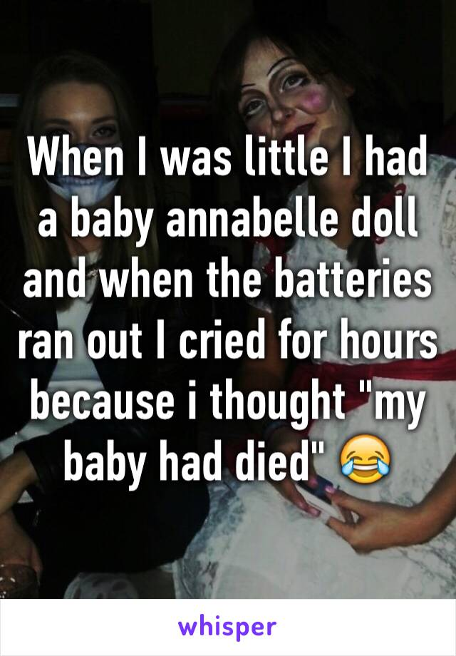 """When I was little I had a baby annabelle doll and when the batteries ran out I cried for hours because i thought """"my baby had died"""" 😂"""