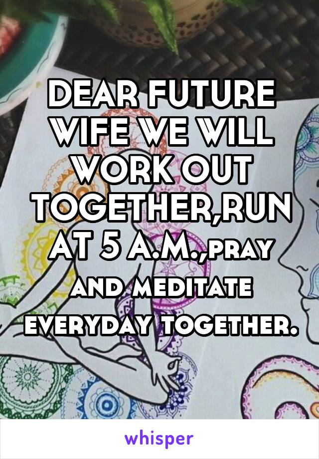 DEAR FUTURE WIFE WE WILL WORK OUT TOGETHER,RUN AT 5 A.M.,pray and meditate everyday together.