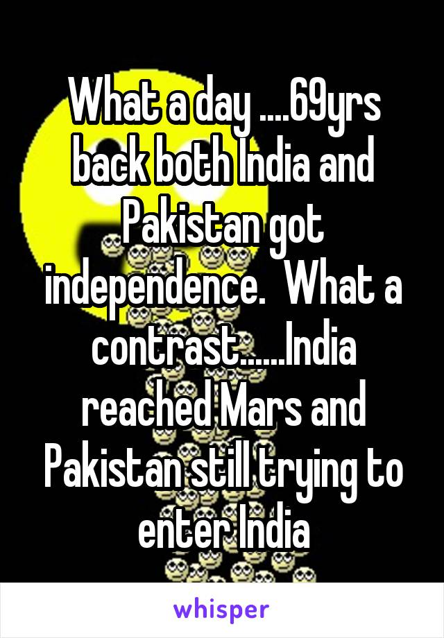 What a day ....69yrs back both India and Pakistan got independence.  What a contrast......India reached Mars and Pakistan still trying to enter India