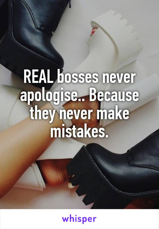 REAL bosses never apologise.. Because they never make mistakes.