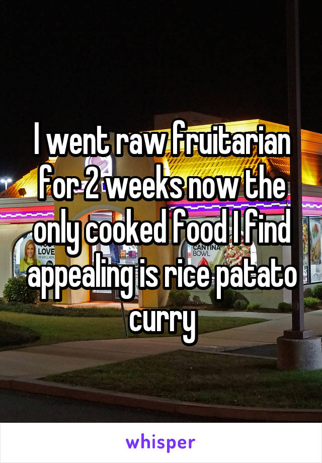 I went raw fruitarian for 2 weeks now the only cooked food I find appealing is rice patato curry