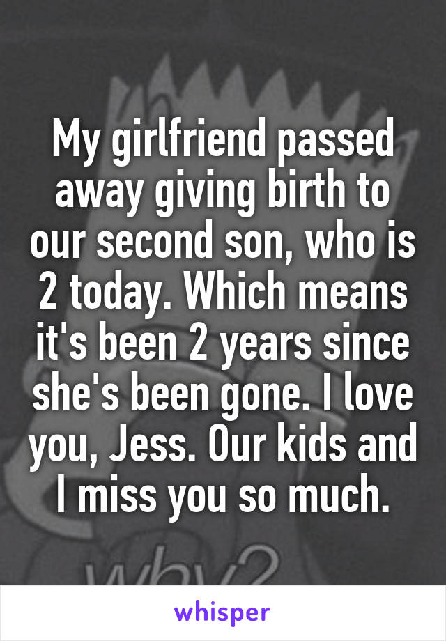 My girlfriend passed away giving birth to our second son, who is 2 today. Which means it's been 2 years since she's been gone. I love you, Jess. Our kids and I miss you so much.
