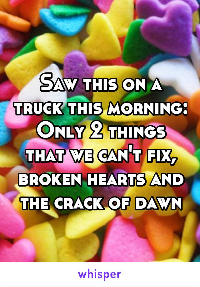 Saw this on a truck this morning: Only 2 things that we can't fix, broken hearts and the crack of dawn