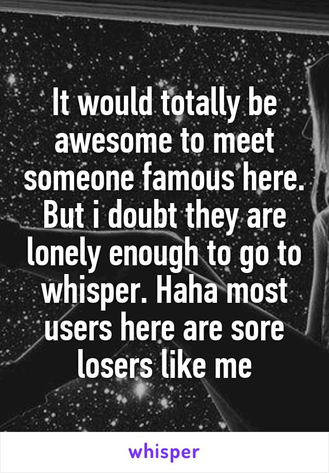 It would totally be awesome to meet someone famous here. But i doubt they are lonely enough to go to whisper. Haha most users here are sore losers like me