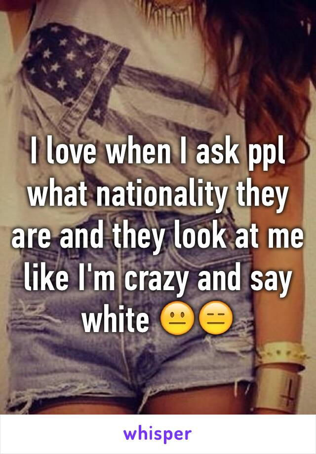 I love when I ask ppl what nationality they are and they look at me like I'm crazy and say white 😐😑