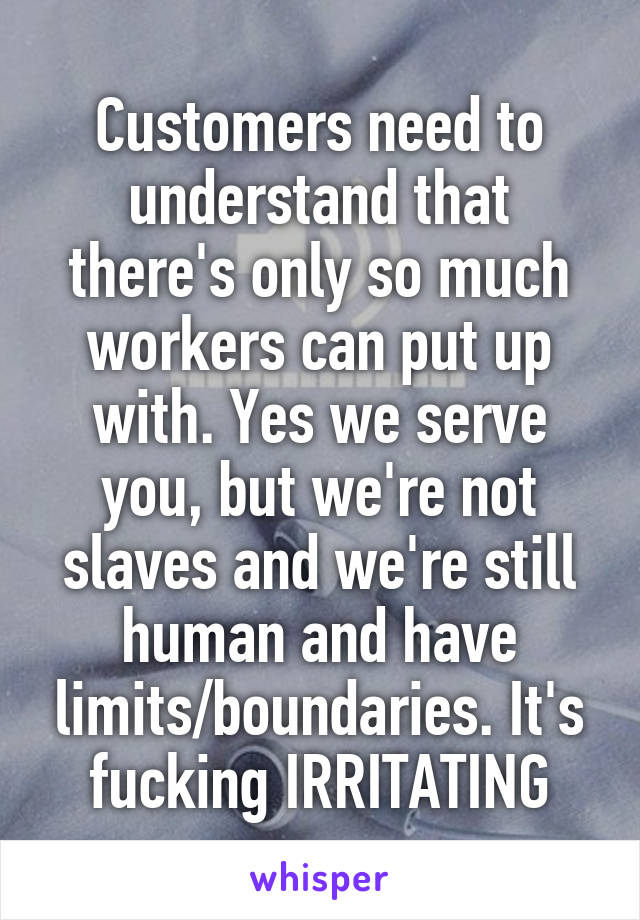 Customers need to understand that there's only so much workers can put up with. Yes we serve you, but we're not slaves and we're still human and have limits/boundaries. It's fucking IRRITATING