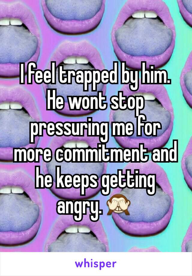 I feel trapped by him. He wont stop pressuring me for more commitment and he keeps getting angry.🙈