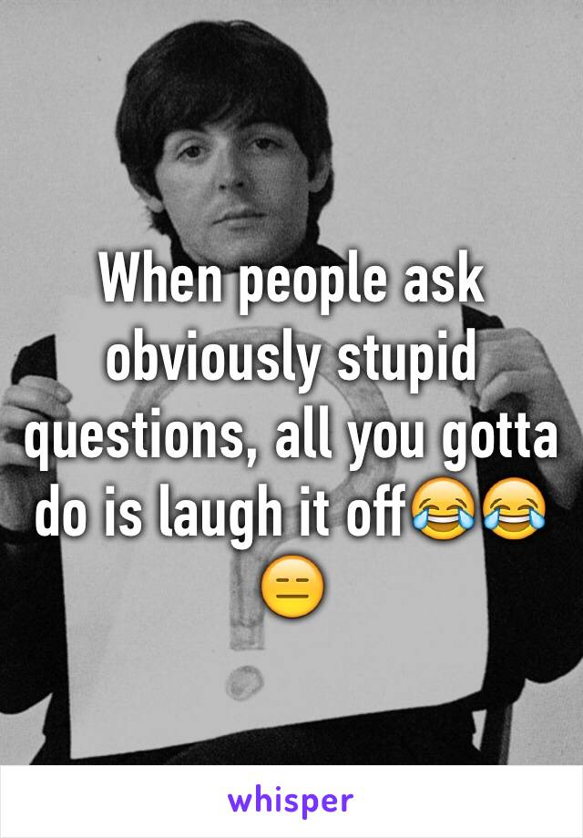 When people ask obviously stupid questions, all you gotta do is laugh it off😂😂😑