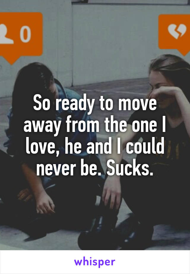 So ready to move away from the one I love, he and I could never be. Sucks.