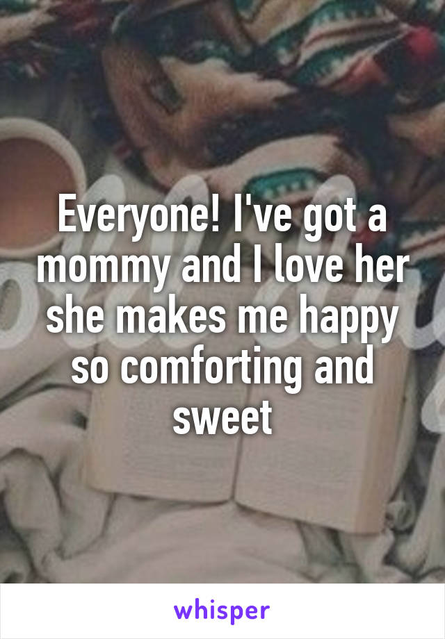 Everyone! I've got a mommy and I love her she makes me happy so comforting and sweet