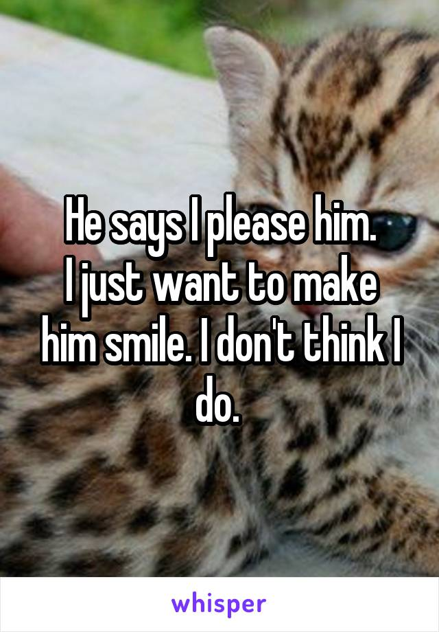 He says I please him. I just want to make him smile. I don't think I do.