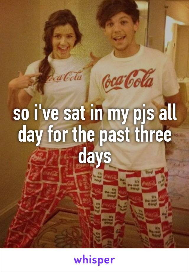 so i've sat in my pjs all day for the past three days