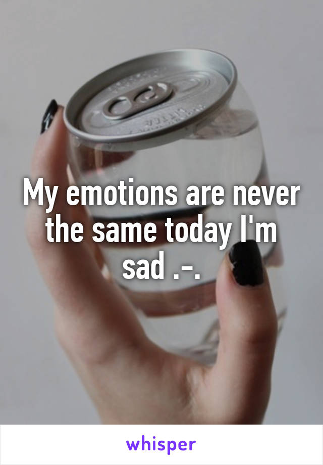 My emotions are never the same today I'm sad .-.
