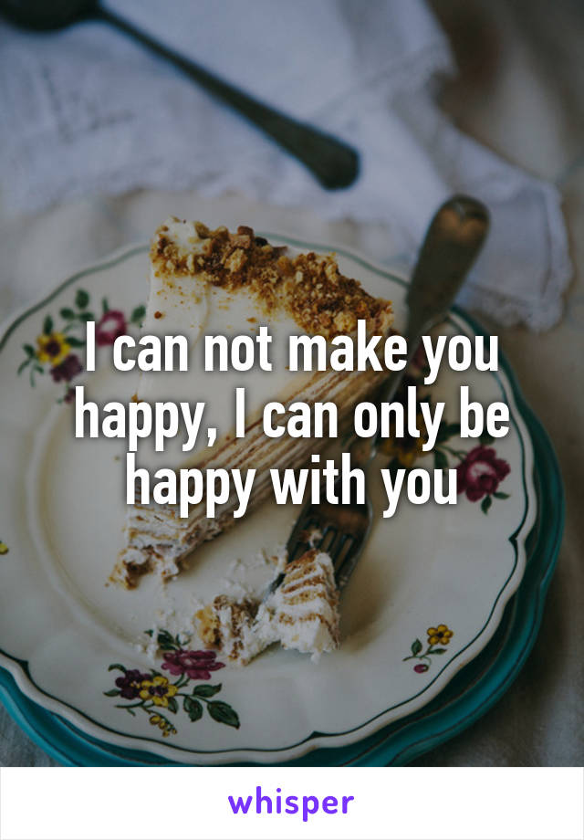 I can not make you happy, I can only be happy with you