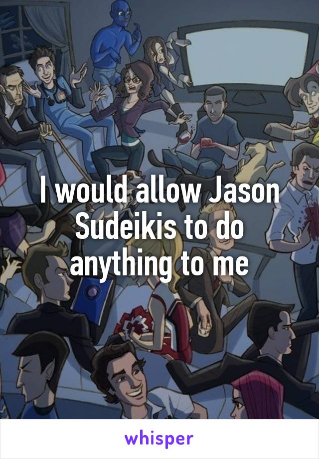 I would allow Jason Sudeikis to do anything to me