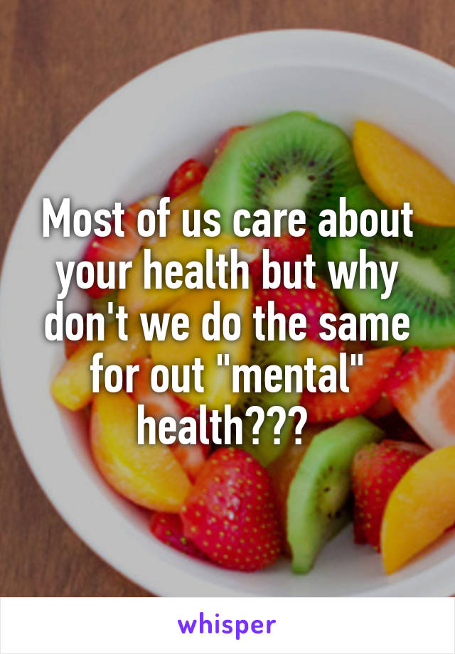 """Most of us care about your health but why don't we do the same for out """"mental"""" health???"""