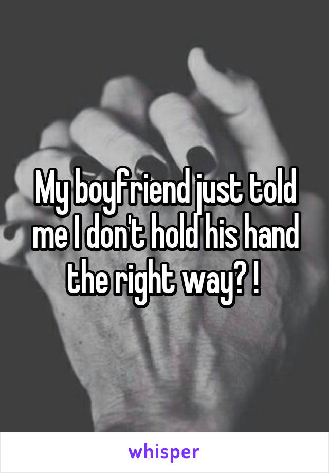 My boyfriend just told me I don't hold his hand the right way? !