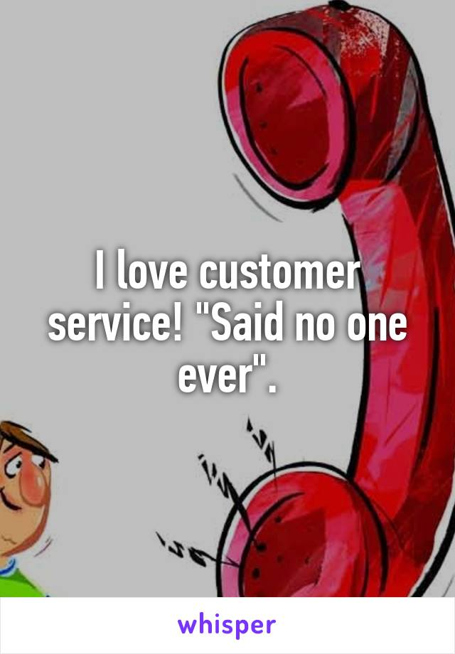 "I love customer service! ""Said no one ever""."
