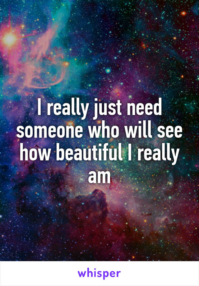 I really just need someone who will see how beautiful I really am