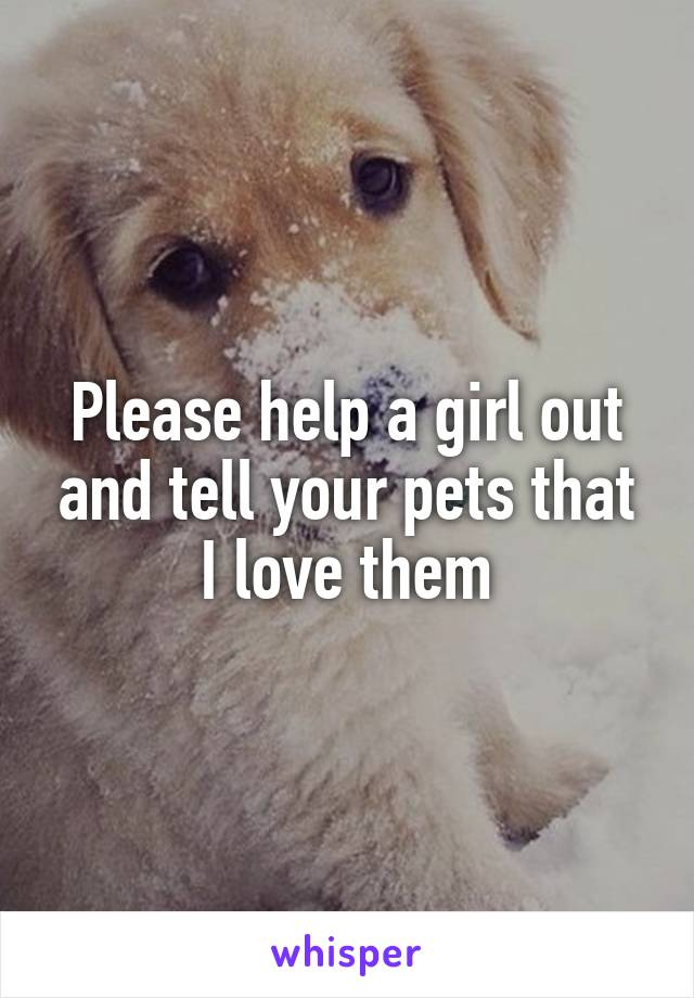 Please help a girl out and tell your pets that I love them