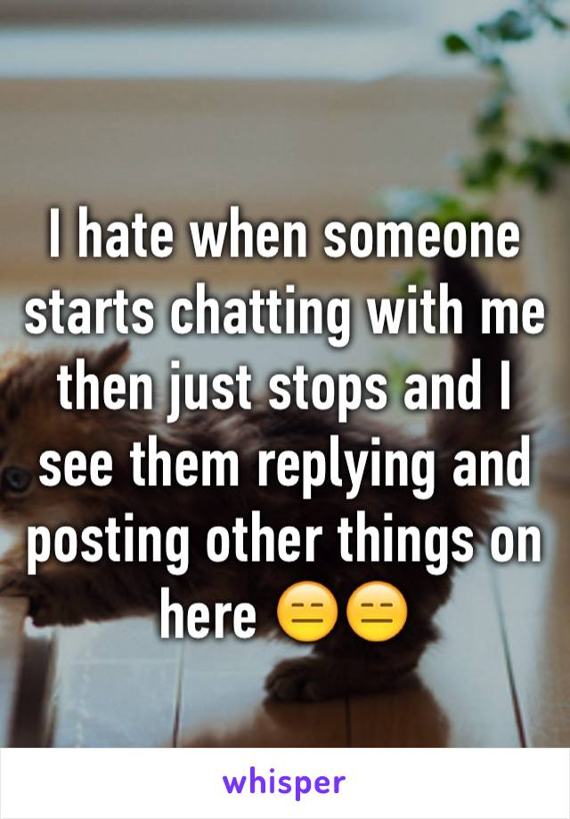 I hate when someone starts chatting with me then just stops and I see them replying and posting other things on here 😑😑