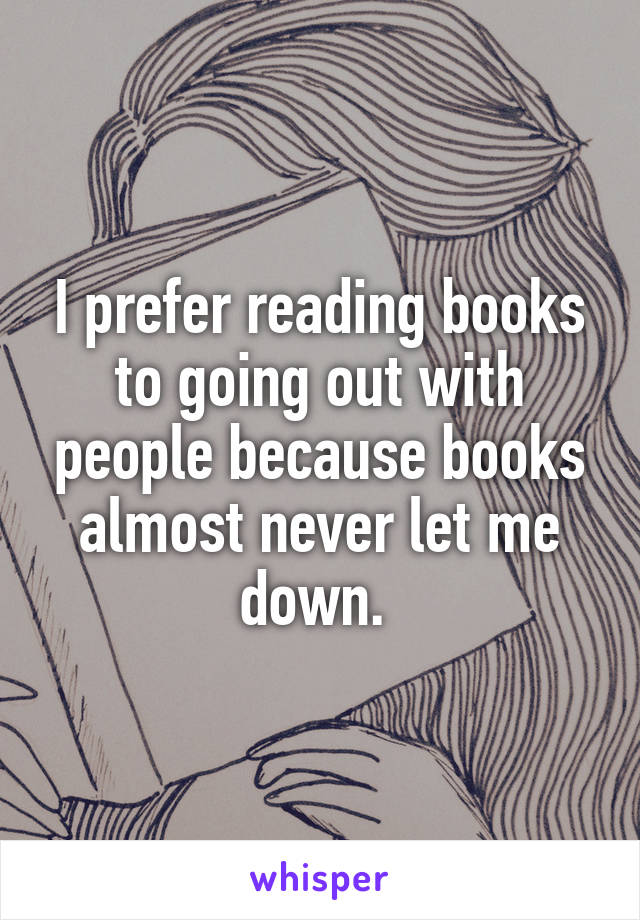 I prefer reading books to going out with people because books almost never let me down.