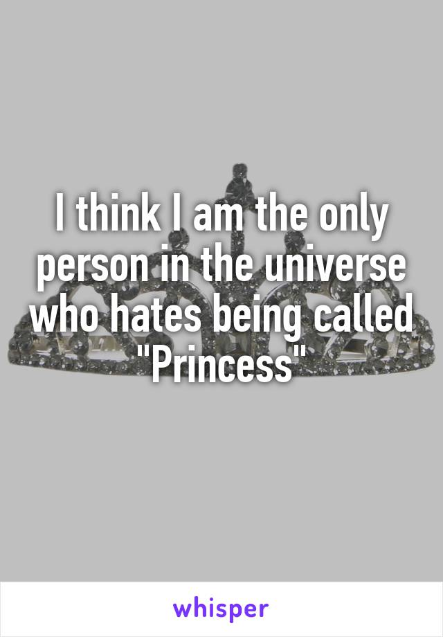 """I think I am the only person in the universe who hates being called """"Princess"""""""