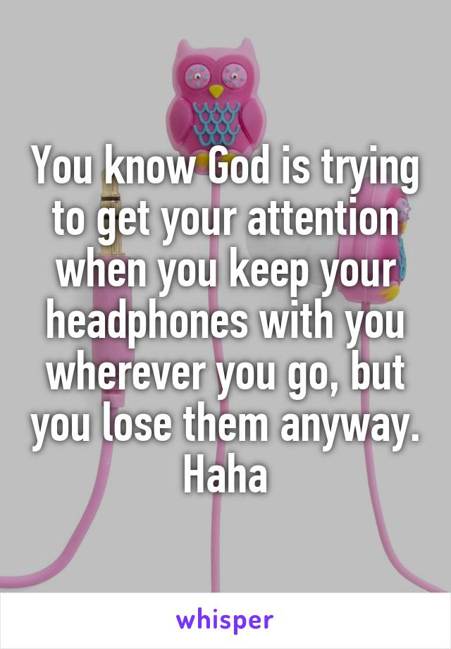 You know God is trying to get your attention when you keep your headphones with you wherever you go, but you lose them anyway. Haha
