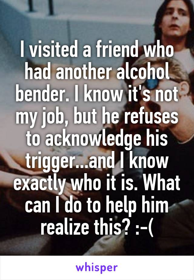 I visited a friend who had another alcohol bender. I know it's not my job, but he refuses to acknowledge his trigger...and I know exactly who it is. What can I do to help him realize this? :-(