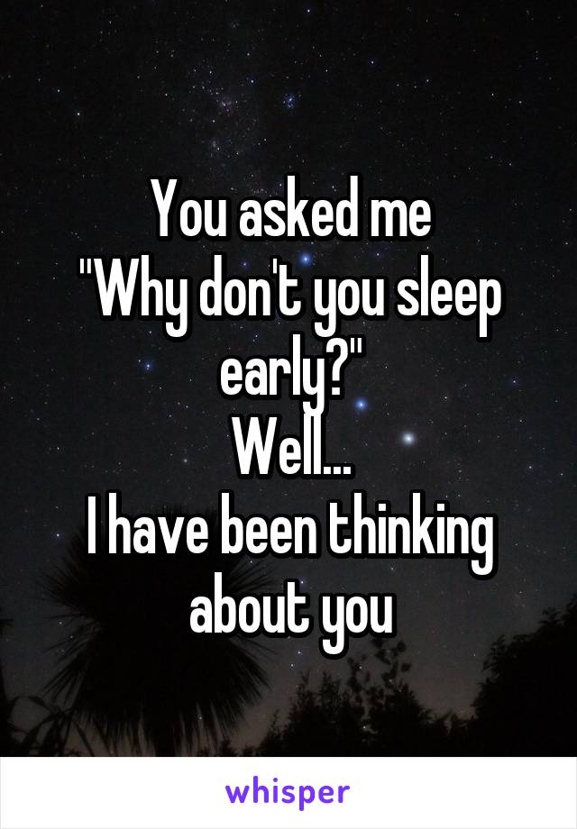 "You asked me ""Why don't you sleep early?"" Well... I have been thinking about you"