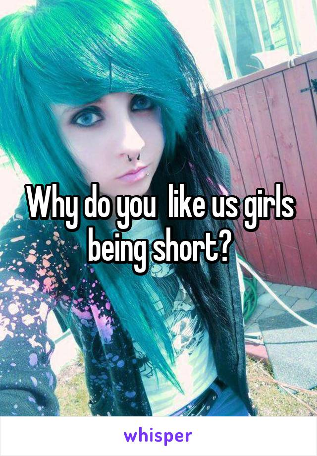Why do you  like us girls being short?