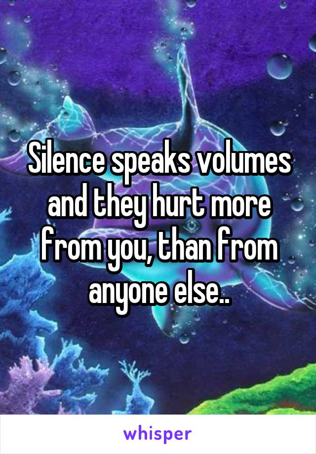 Silence speaks volumes and they hurt more from you, than from anyone else..
