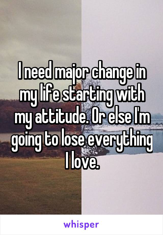 I need major change in my life starting with my attitude. Or else I'm going to lose everything I love.