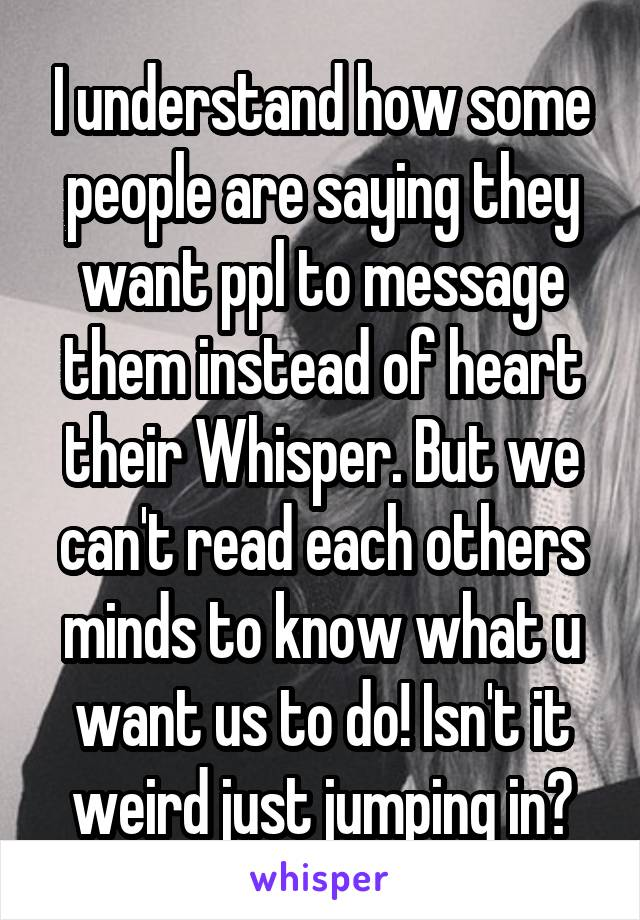 I understand how some people are saying they want ppl to message them instead of heart their Whisper. But we can't read each others minds to know what u want us to do! Isn't it weird just jumping in?