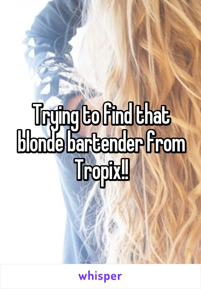 Trying to find that blonde bartender from Tropix!!
