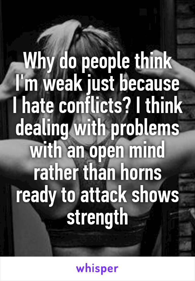 Why do people think I'm weak just because I hate conflicts? I think dealing with problems with an open mind rather than horns ready to attack shows strength