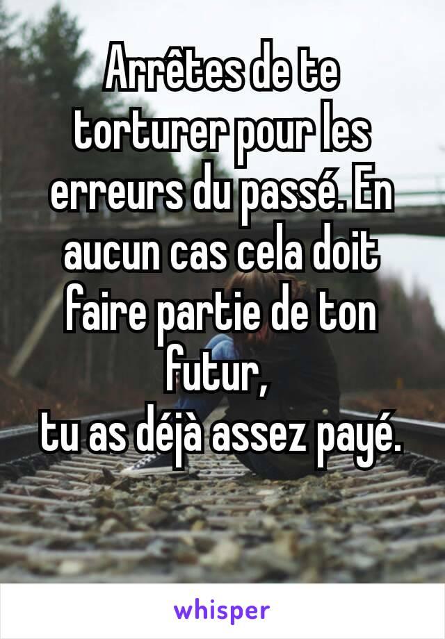 Arrêtes de te torturer pour les erreurs du passé. En aucun cas cela doit faire partie de ton futur,  tu as déjà assez payé.