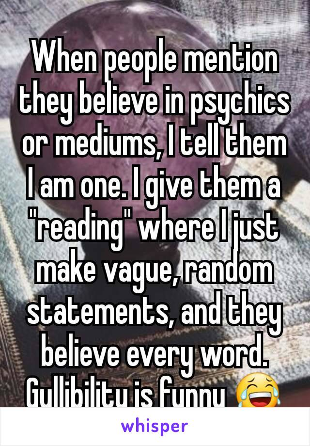 """When people mention they believe in psychics or mediums, I tell them I am one. I give them a """"reading"""" where I just make vague, random statements, and they believe every word. Gullibility is funny 😂"""