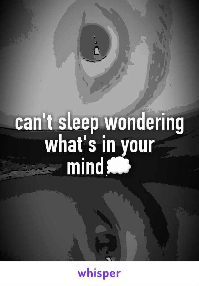 can't sleep wondering what's in your mind💭