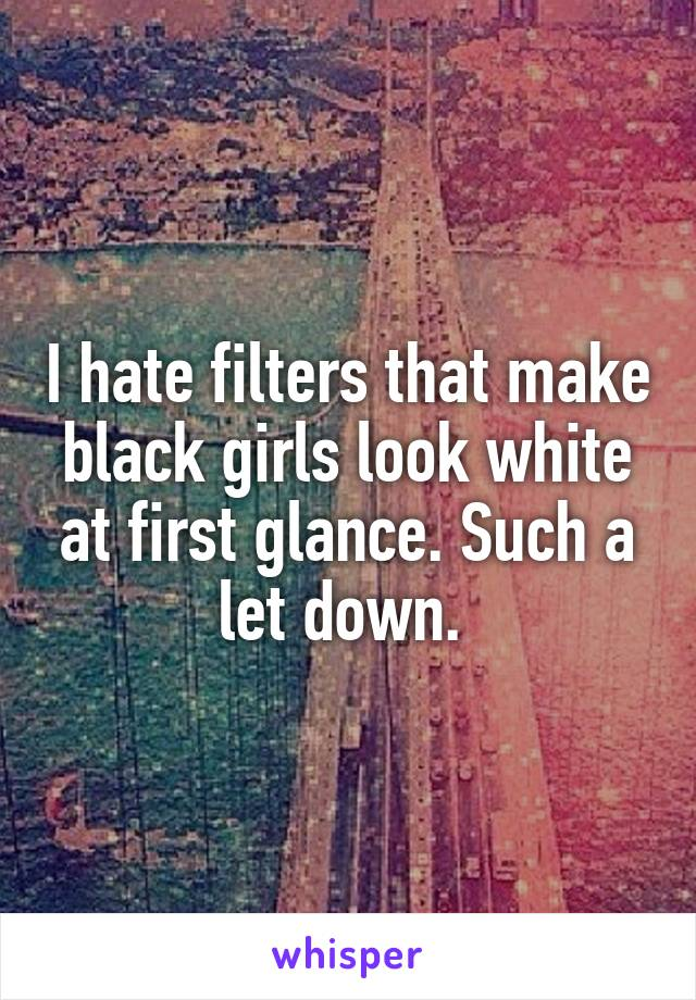 I hate filters that make black girls look white at first glance. Such a let down.