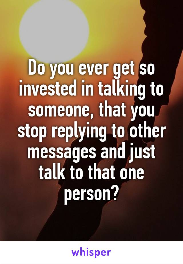 Do you ever get so invested in talking to someone, that you stop replying to other messages and just talk to that one person?