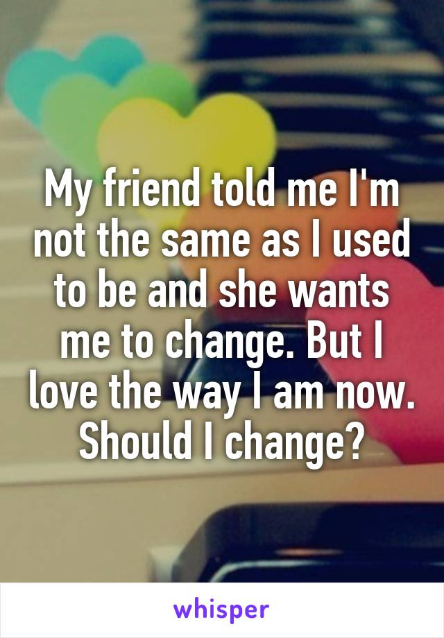 My friend told me I'm not the same as I used to be and she wants me to change. But I love the way I am now. Should I change?