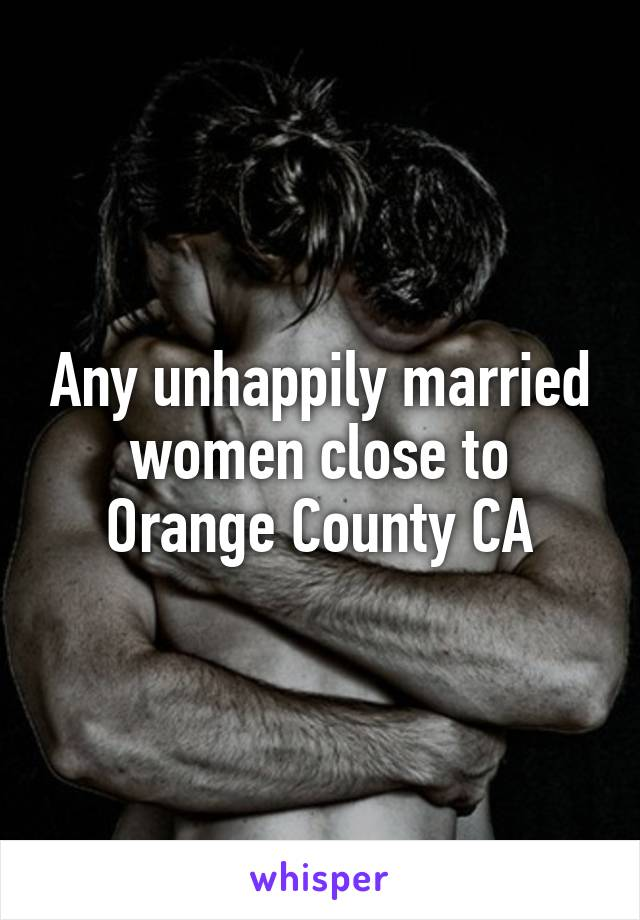 Any unhappily married women close to Orange County CA