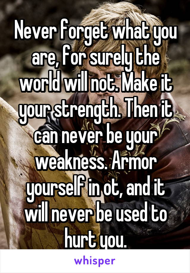 Never forget what you are, for surely the world will not. Make it your strength. Then it can never be your weakness. Armor yourself in ot, and it will never be used to hurt you.