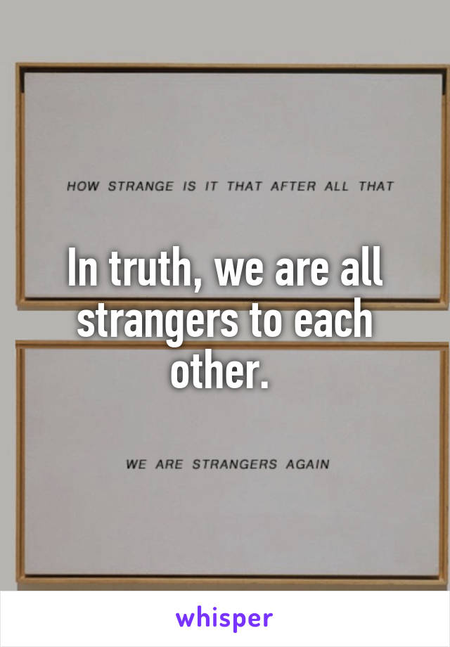 In truth, we are all strangers to each other.