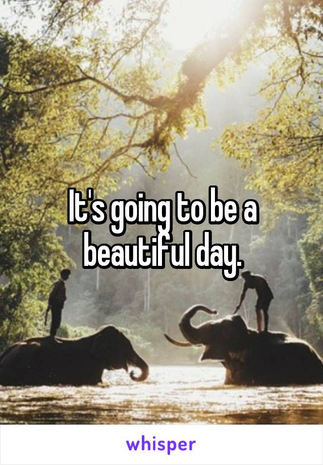 It's going to be a beautiful day.