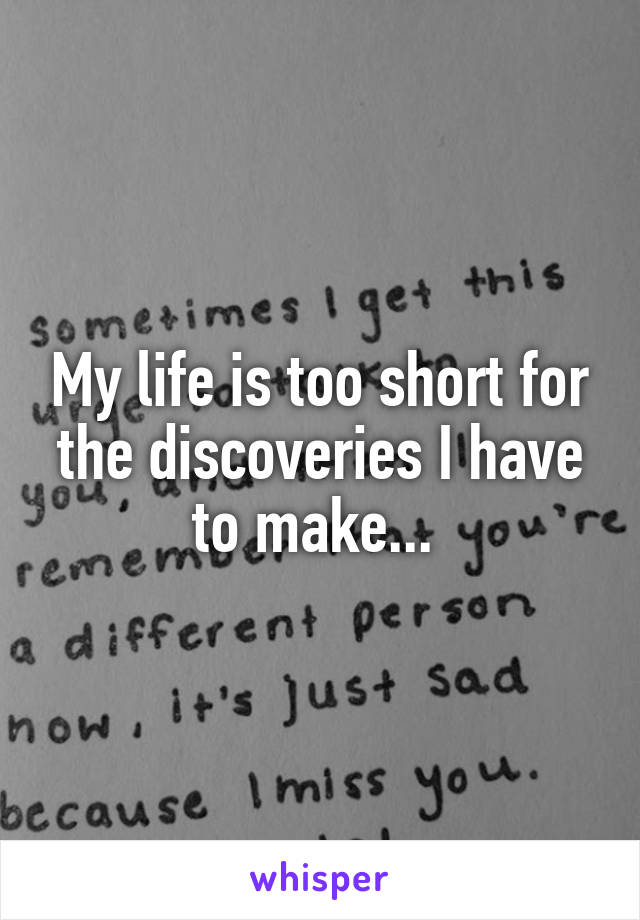 My life is too short for the discoveries I have to make...
